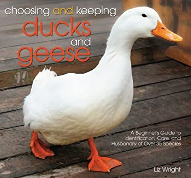 Choosing and Keeping Ducks and Geese: A Beginners Guide to Identification, Care, and Husbandry of Over 35 Species 9780793806683