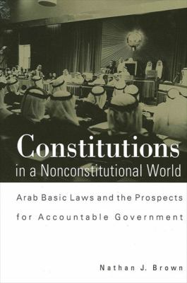 Constitutions in a Nonconstitution: Arab Basic Laws and the Prospects for Accountable Government 9780791451588