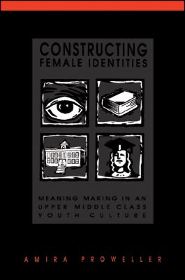Constructing Female Identities: Meaning Making in an Upper Middle Class Youth Culture 9780791437728
