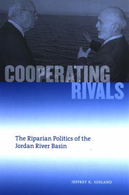 Cooperating Rivals: The Riparian Politics of the Jordan River Basin 9780791472019