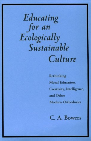 Educating for Ecol Sustainable Cul: Rethinking Moral Education, Creativity, Intelligence, and Other Modern Orthodoxies 9780791424988