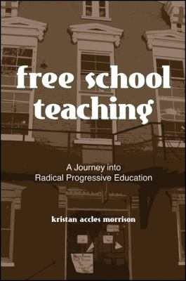 Free School Teaching: A Journey Into Radical Progressive Education 9780791471470