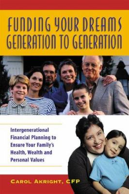 Funding Your Dreams Generation to Generation: Intergenerational Planning to Ensure Your Family's Health, Wealth, and Personal Values 9780793137138