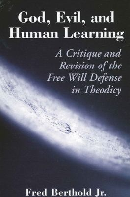 God, Evil, and Human Learning: A Critique and Revision of the Free Will Defense in Theodicy 9780791460412