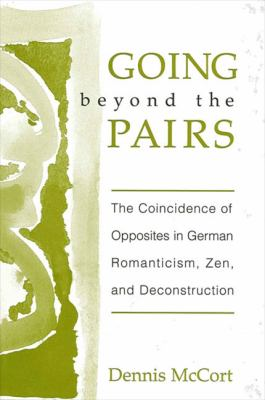 Going Beyond the Pairs: The Coincidence of Opposites in German Romanticism, Zen, and Deconstruction 9780791450024