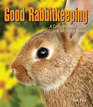 Good Rabbitkeeping: A Comprehensive Guide to All Things Rabbit 9780793806638