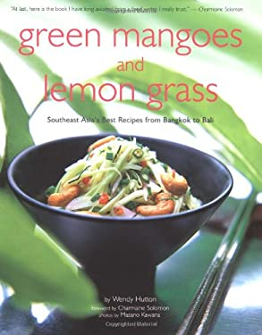 Green Mango and Lemon Grass: Southeast Asia's Best Recipes from Bangkok to Bali 9780794601577