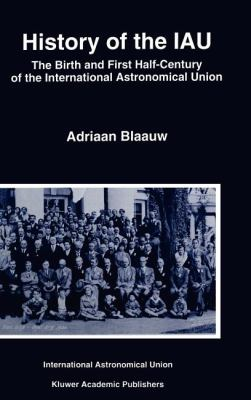 History of the Iau: The Birth and First Half-Century of the International Astronomical Union 9780792329794
