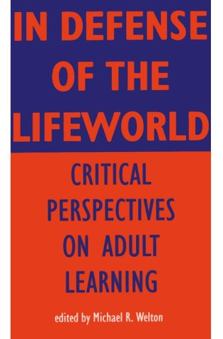 In Defense of Lifeworld: Critical Perspectives on Adult Learning 9780791425404