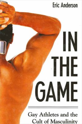 In the Game: Gay Athletes and the Cult of Masculinity 9780791465349