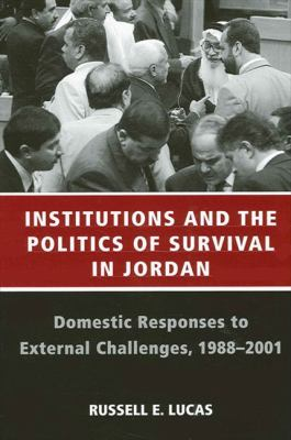 Institutions and the Politics of Survival in Jordan: Domestic Responses to External Challenges, 1988-2001 9780791464458
