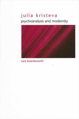 Julia Kristeva: Psychoanalysis and Modernity 9780791461907