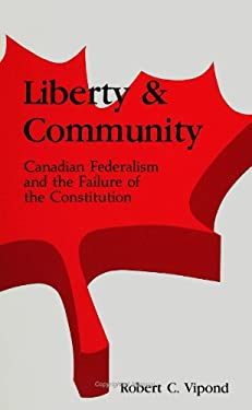 Liberty and Community: Canadian Federalism and the Failure of the Constitution