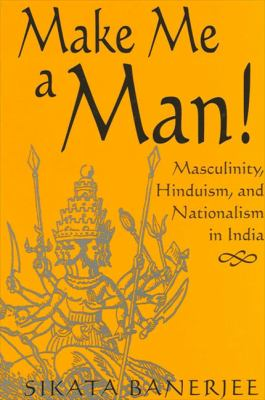 Make Me a Man!: Masculinity, Hinduism, and Nationalism in India 9780791463680