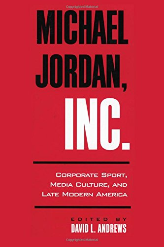Michael Jordan, Inc.: Corporate Sport, Media Culture, and Late Modern America 9780791450260