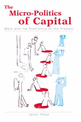 Micro-Politics of Capital the: Marx and the Prehistory of the Present 9780791458440
