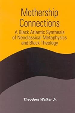 Mothership Connections: A Black Atlantic Synthesis of Neoclassical Metaphysics and Black Theology 9780791460894