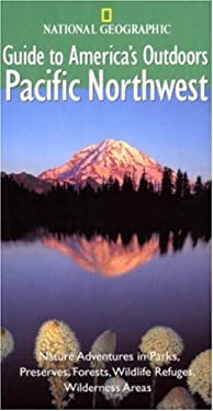 National Geographic Guides to America's Outdoors: Pacific Northwest: Nature Adventures in Parks, Preserves, Forests, Wildlife Refuges, Wilderness Area 9780792277408