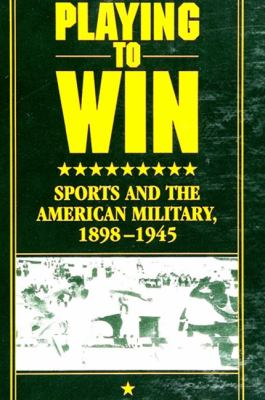 Playing to Win: Sports and the American Military, 1898-1945 9780791433140