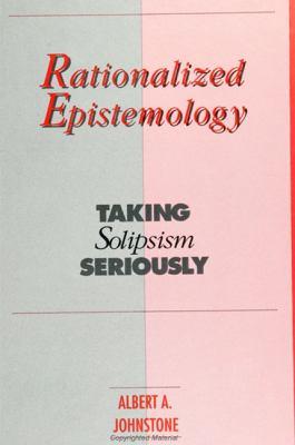 Rationalized Epistemology: Taking Solipsism Seriously