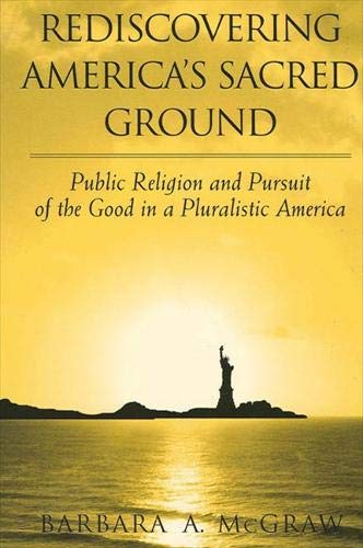 Rediscovering America's Sacred Ground: Public Religion and Pursuit of the Good in a Pluralistic America