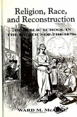 Religion, Race, and Reconstruction: The Public School in the Politics of the 1870s 9780791438480