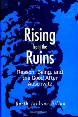 Rising from the Ruins: Reason, Being, and the Good After Auschwitz 9780791437346