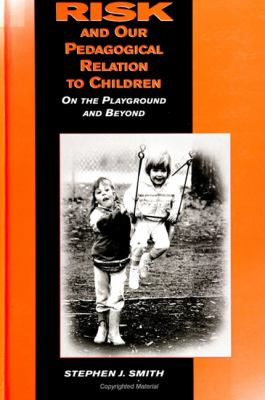 Risk and Our Pedagogical Relation to Children: On the Playground and Beyond 9780791435946