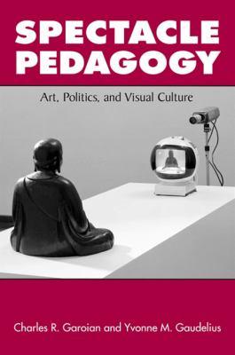 Spectacle Pedagogy: Art, Politics, and Visual Culture 9780791473863