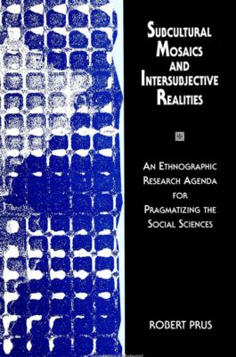 Subcultural Mosaics & Intersubject: An Ethnographic Research Agenda for Pragmatizing the Social Sciences 9780791432402