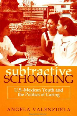 Subtractive Schooling: U.S.-Mexican Youth and the Politics of Caring 9780791443217