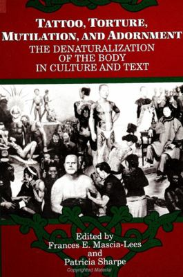 Tattoo, Torture, Mutilation, and Adornment: The Denaturalization of the Body in Culture and Text 9780791410660