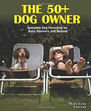 The 50+ Dog Owner: Complete Dog Parenting for Baby Boomers and Beyond 9780793806430
