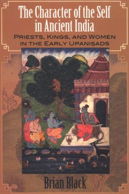 The Character of the Self in Anchient India: Priests, Kings, and Women in the Early Upanisads 9780791470138