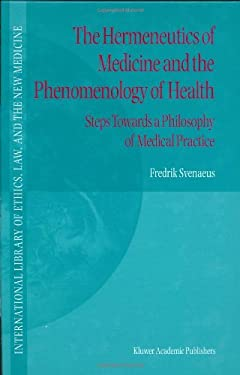 The Hermeneutics of Medicine and the Phenomenology of Health: Steps Towards a Philosophy of Medical Practice 9780792367574