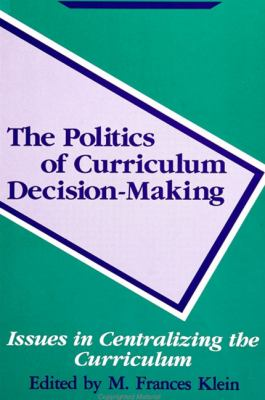 The Politics of Curriculum: Decision-Making Issues in Centralizing the Curriculum 9780791404881
