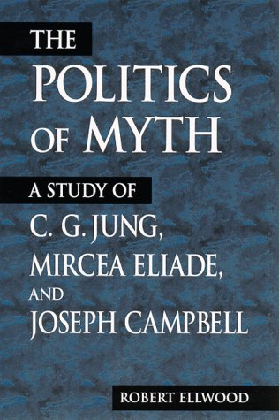 The Politics of Myth: A Study of C. G. Jung, Mircea Eliade, and Joseph Campbell 9780791443064
