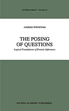 The Posing of Questions: Logical Foundations of Erotetic Inferences 9780792336372