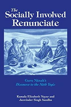 The Socially Involved Renunciate: Guru Nanak's Discourse to the Nath Yogis 9780791472149
