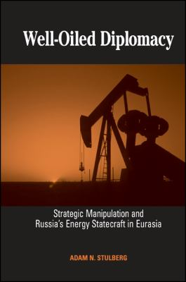 Well-Oiled Diplomacy: Strategic Manipulation and Russia's Energy Statecraft in Eurasia 9780791470633