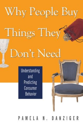 Why People Buy Things They Don't Need: Understanding and Predicting Consumer Behavior 9780793186020