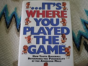 --It's Where You Played the Game: How Youth Baseball Determines the Personality of the American Male 9780805046618