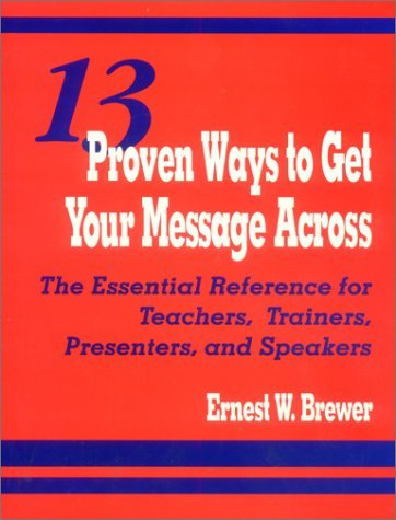 13 Proven Ways to Get Your Message Across: The Essential Reference for Teachers, Trainers, Presenters, and Speakers 9780803966420