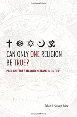 Can Only One Religion Be True?: Paul Knitter and Harold Netland in Dialogue 9780800699284
