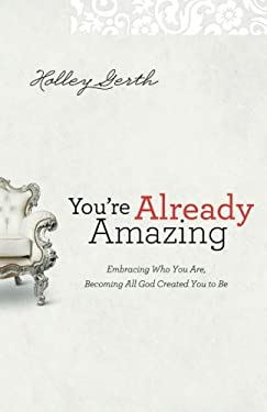 You're Already Amazing : Embracing Who You Are, Becoming All God Created You to Be