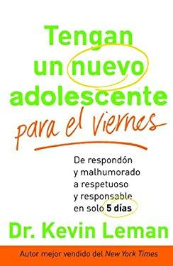 Tengan un Nuevo Adolescente Para el Viernes: De Respondon y Malhumorado A Respetuoso y Responsable en Solo 5 Dias = Have a New Teenager by Friday 9780800721404