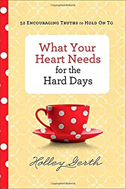 What Your Heart Needs for the Hard Days : 52 Encouraging Truths to Hold on To
