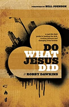 Do What Jesus Did : A Real-Life Field Guide to Healing the Sick, Routing Demons and Changing Lives Forever