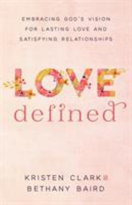 Love Defined: Embracing God's Vision for Lasting Love and Satisfying Relationships