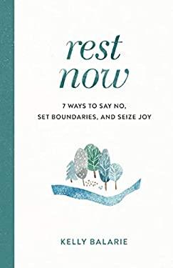 Rest Now: 7 Ways to Say No, Set Boundaries, and Seize Joy